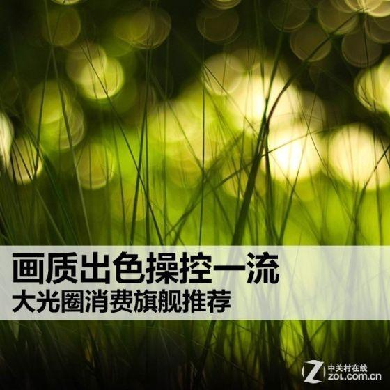 标题:画质出色操控一流 大光圈消费旗舰推荐  时间:2014-09-27 15:37:36