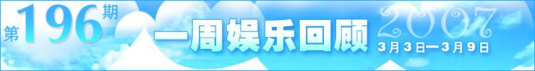 一周娱乐回顾第196期(2007.3.3.-3.9)