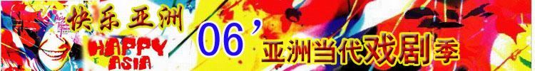快乐亚洲-06'亚洲当代戏剧季
