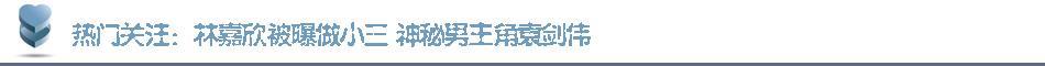 热门关注:林嘉欣被曝做小三 神秘男主角袁剑伟